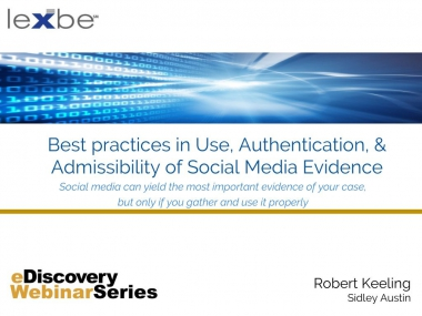 Best Practices in Use, Authentication and Admissibility of Social Media Evidence